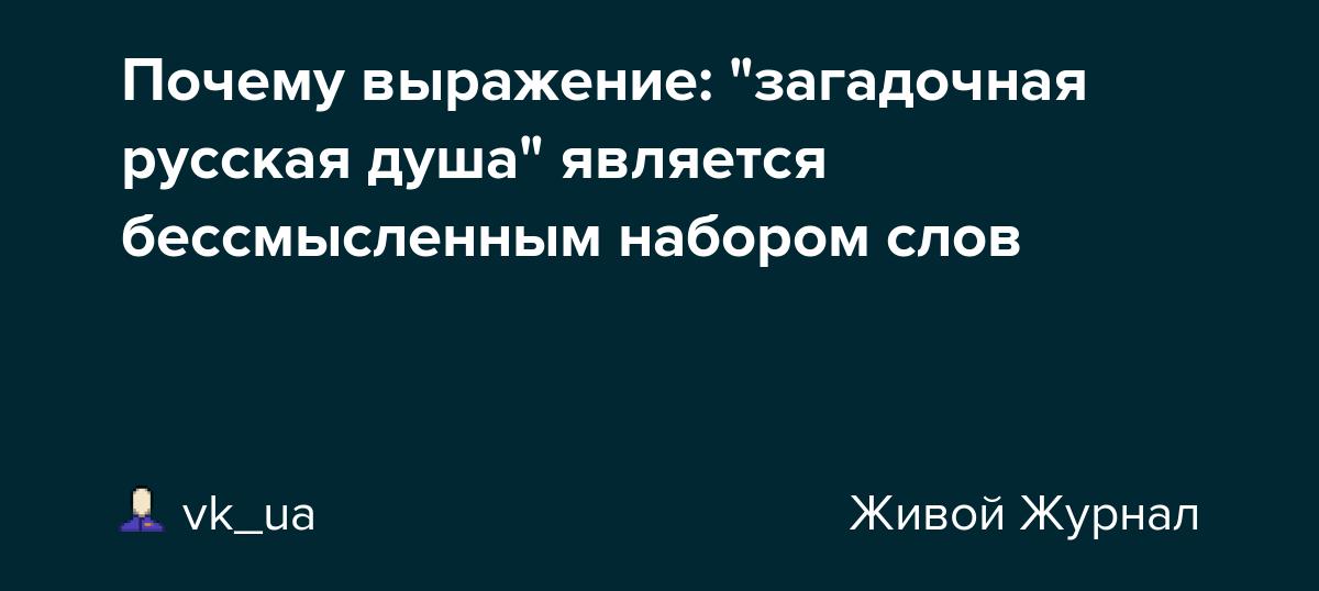 """Почему выражение: """"загадочная русская душа"""" является бессмысленным набором слов"""